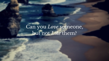 Can you Love someone, but not Like them?