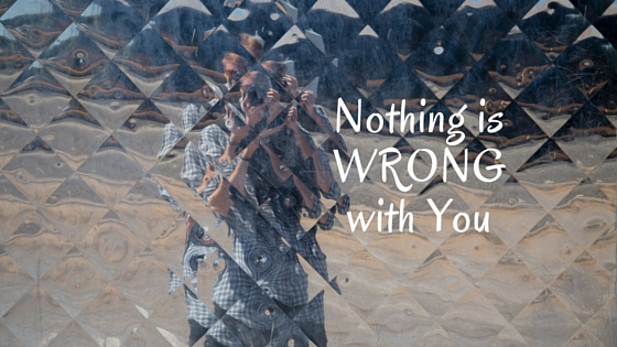 Nothing is wrong with you